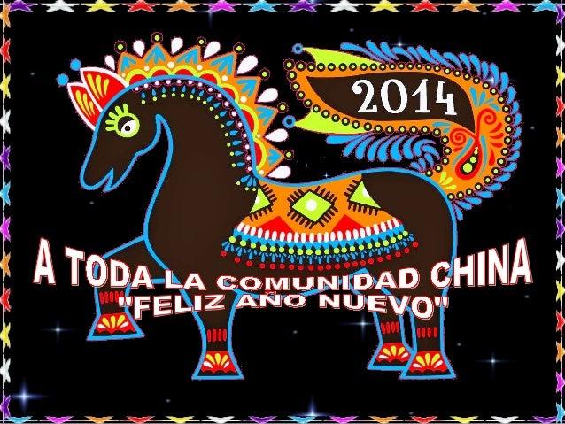 Dado a la gran Comunidad China que existe en todo el Mundo, quiero mediante esta presentacion felicitar el Año Nuevo 2014 ...