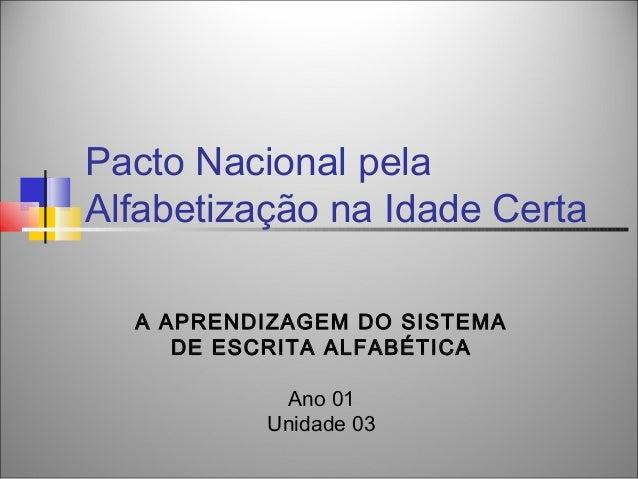 Pacto Nacional pelaAlfabetização na Idade Certa  A APRENDIZAGEM DO SISTEMA     DE ESCRITA ALFABÉTICA           Ano 01     ...