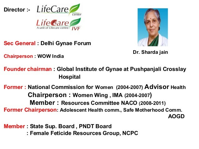 Director :- Sec General : Delhi Gynae Forum Chairperson : WOW India Founder chairman : Global Institute of Gynae at Pushpa...