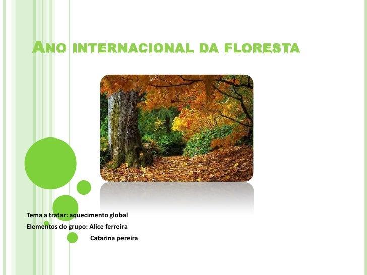 Ano internacional da floresta <br />Tema a tratar: aquecimento global <br />Elementos do grupo: Alice ferreira <br />     ...