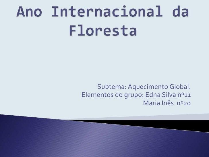 Ano Internacional da Floresta<br />Subtema: Aquecimento Global.<br />Elementos do grupo: Edna Silva nº11 <br />      Maria...