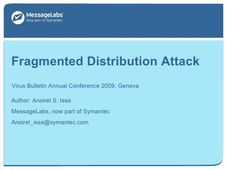 Fragmented Distribution Attack Virus Bulletin Annual Conference 2009, Geneva September 18, 2009 Author: Anoirel S. Issa Me...