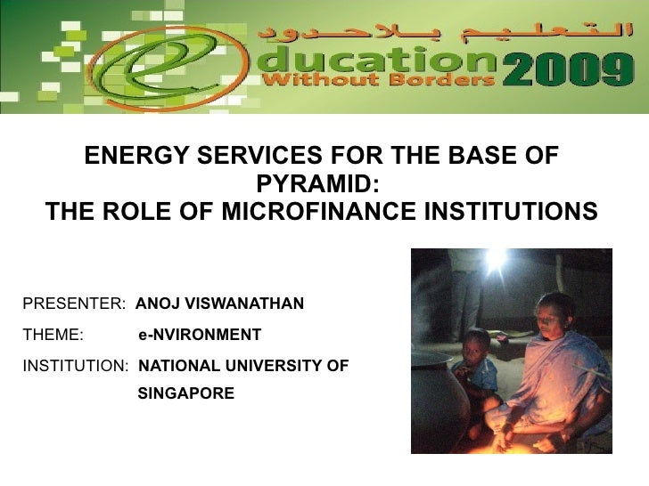 ENERGY SERVICES FOR THE BASE OF PYRAMID:  THE ROLE OF MICROFINANCE INSTITUTIONS PRESENTER:  ANOJ VISWANATHAN THEME:  e-NVI...