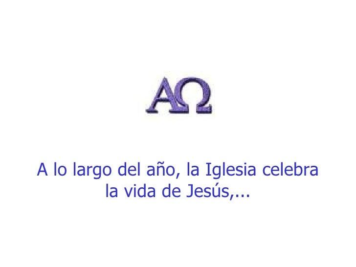 A lo largo del año, la Iglesia celebra la vida de Jesús,...