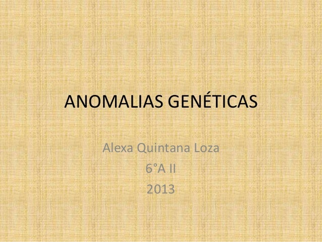 ANOMALIAS GENÉTICAS Alexa Quintana Loza 6°A II 2013