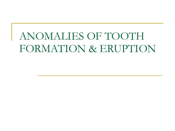 ANOMALIES OF TOOTH FORMATION & ERUPTION