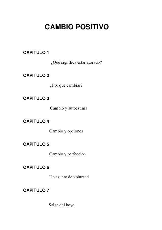 CAMBIO POSITIVO  CAPITULO 1 ¿Qué significa estar atorado? CAPITULO 2 ¿Por qué cambiar? CAPITULO 3 Cambio y autoestima CAPI...