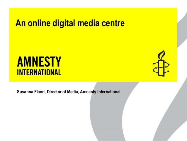 An online digital media centre  Susanna Flood, Director of Media, Amnesty International