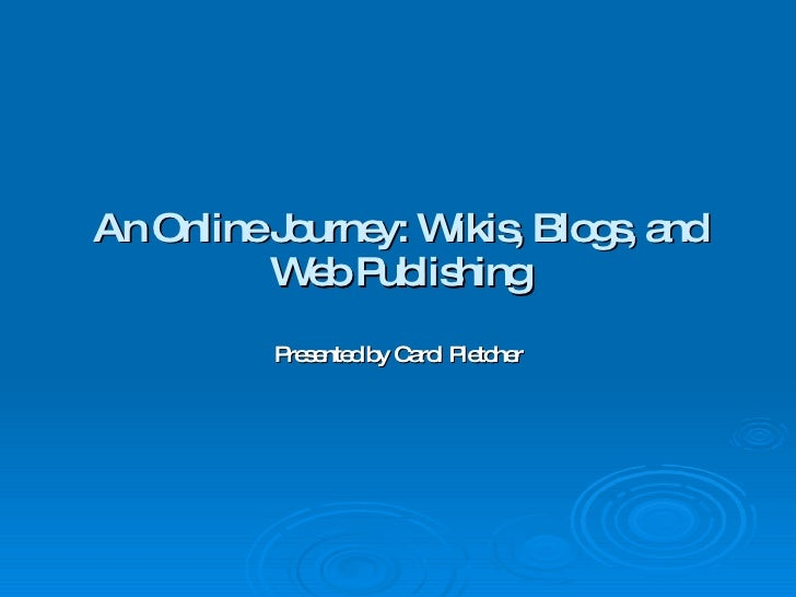 An Online Journey: Wikis, Blogs, and Web Publishing Presented by Carol Pletcher