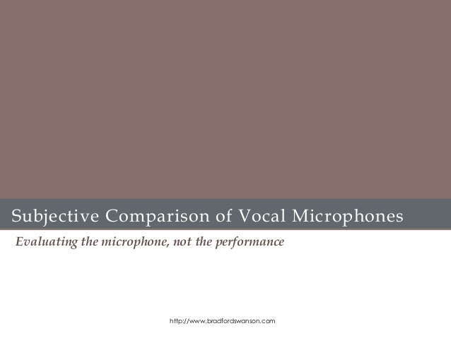 Subjective Comparison of Vocal Microphones Evaluating the microphone, not the performance http://www.bradfordswanson.com
