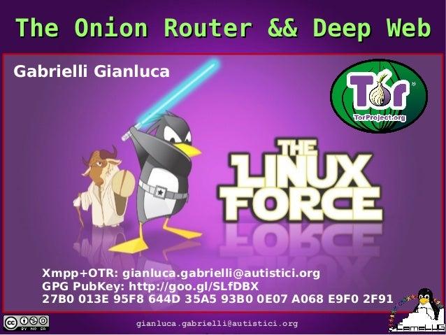 The Onion Router && Deep Web Gabrielli Gianluca  Xmpp+OTR: gianluca.gabrielli@autistici.org GPG PubKey: http://goo.gl/SLfD...