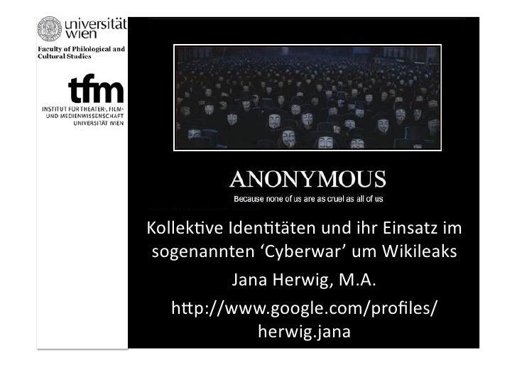 Kollek&ve Iden&täten und ihr Einsatz im  sogenannten 'Cyberwar' um Wikileaks               Jana Herw...