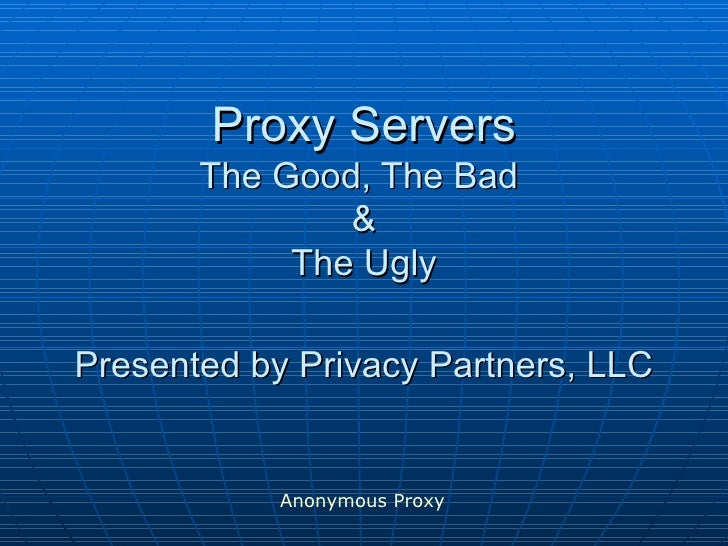 Proxy Servers The Good, The Bad  & The Ugly Presented by Privacy Partners, LLC Anonymous Proxy