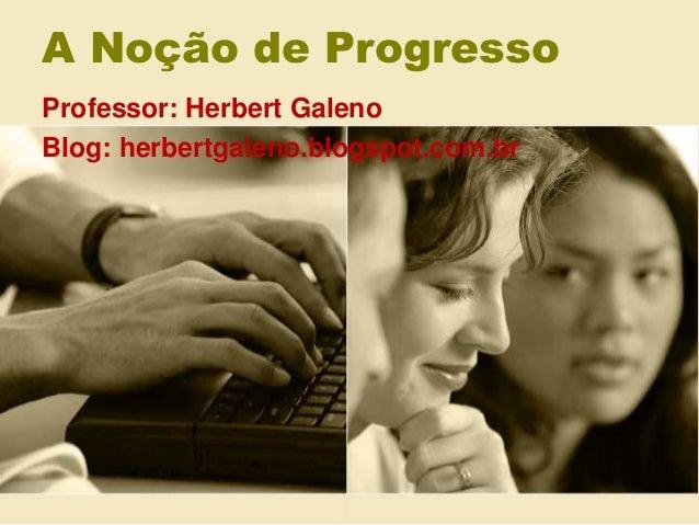 A Noção de Progresso Professor: Herbert Galeno Blog: herbertgaleno.blogspot.com.br