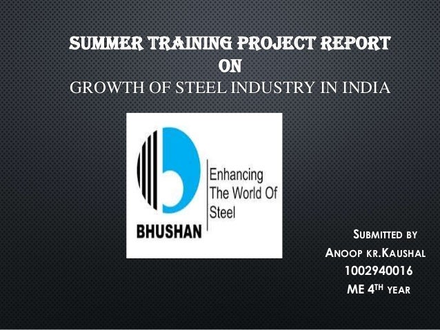 SUMMER TRAINING PROJECT REPORT ON GROWTH OF STEEL INDUSTRY IN INDIA  SUBMITTED BY ANOOP KR.KAUSHAL 1002940016 ME 4TH YEAR