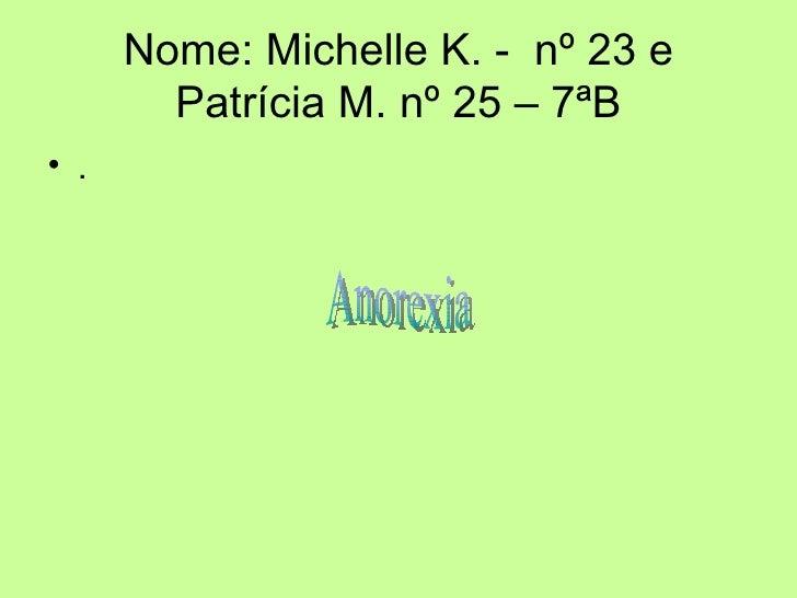 Nome: Michelle K. -  nº 23 e Patrícia M. nº 25 – 7ªB <ul><li>. </li></ul>Anorexia