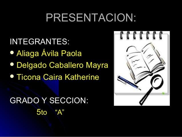 """PRESENTACION:INTEGRANTES: Aliaga Ávila Paola Delgado Caballero Mayra Ticona Caira KatherineGRADO Y SECCION:     5to """"A"""""""