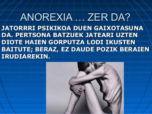 ANOREXIA … ZER DA?ANOREXIA … ZER DA?JATORRRI PSIKIKOA DUEN GAIXOTASUNAJATORRRI PSIKIKOA DUEN GAIXOTASUNADA. PERTSONA BATZU...