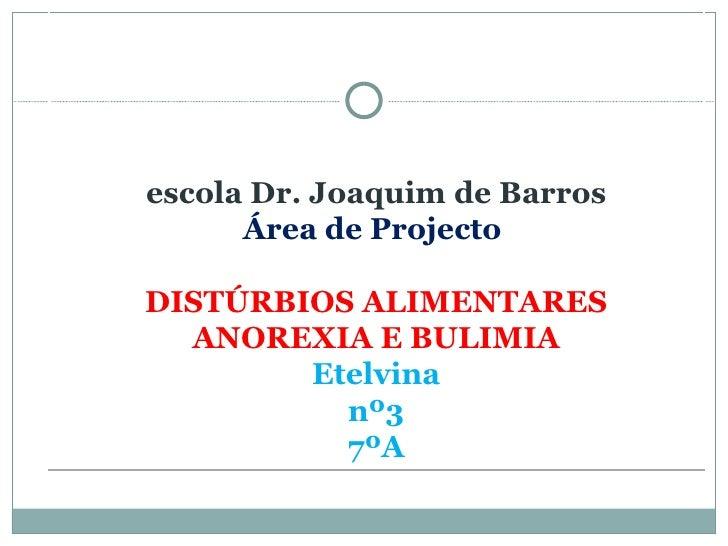 <ul><li>escola Dr. Joaquim de Barros   Área de Projecto  DISTÚRBIOS ALIMENTARES ANOREXIA E BULIMIA Etelvina nº3 7ºA </li><...