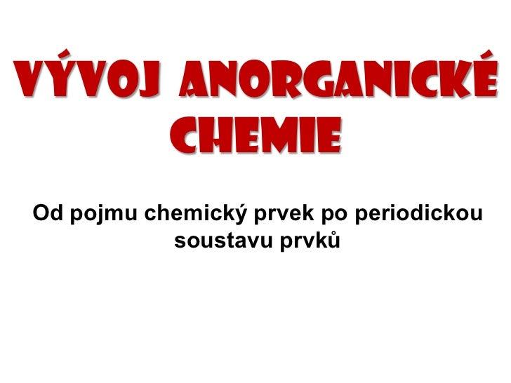 Vývoj anorganické     chemieOd pojmu chemický prvek po periodickou           soustavu prvků
