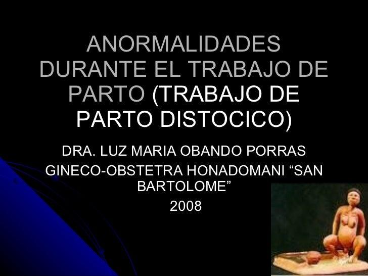 ANORMALIDADES DURANTE EL TRABAJO DE PARTO  (TRABAJO DE PARTO DISTOCICO) DRA. LUZ MARIA OBANDO PORRAS GINECO-OBSTETRA HONAD...