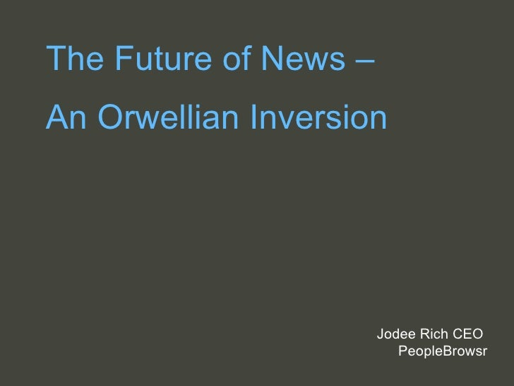 The Future of News –  An Orwellian Inversion Jodee Rich CEO  PeopleBrowsr