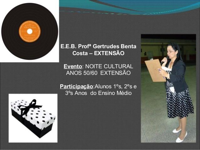 E.E.B. Profª Gertrudes Benta Costa – EXTENSÃO Evento: NOITE CULTURAL ANOS 50/60 EXTENSÃO Participação:Alunos 1ºs, 2ºs e 3º...