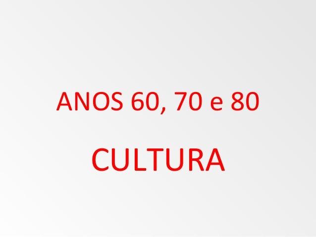 ANOS 60, 70 e 80 CULTURA