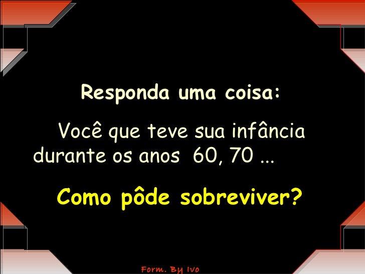 Responda uma coisa:  Você que teve sua infânciadurante os anos 60, 70 ...  Como pôde sobreviver?           Form. By Ivo