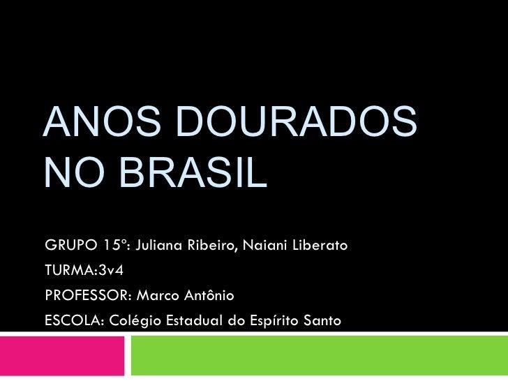 ANOS DOURADOS NO BRASIL GRUPO 15º: Juliana Ribeiro, Naiani Liberato TURMA:3v4 PROFESSOR: Marco Antônio ESCOLA: Colégio Est...