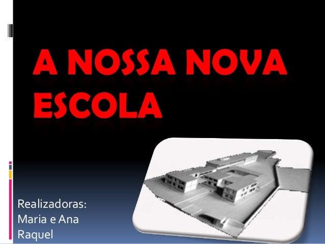 A NOSSA NOVA  ESCOLARealizadoras:Maria e AnaRaquel
