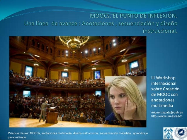 III Workshop internacional sobre Creación de MOOC con anotaciones multimedia miguel.zapata@uah.es http://www.um.es/ead/  P...