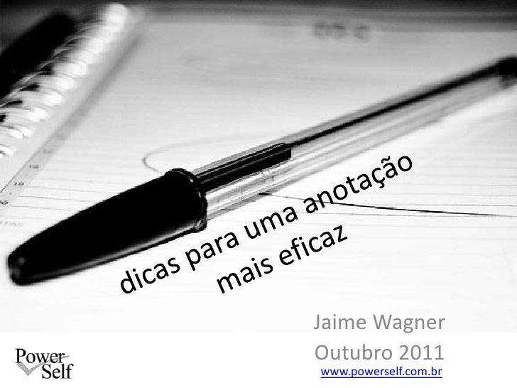 dicas para uma anotação mais eficaz<br />Jaime Wagner<br />Outubro 2011<br />www.powerself.com.br<br />