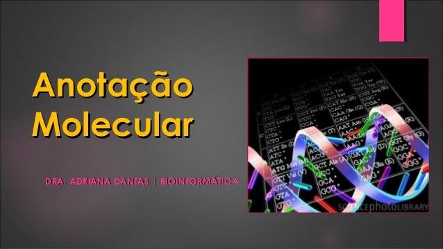 AnotaçãoAnotaçãoMolecularMolecularDRA. ADRIANA DANTAS | BIOINFORMÁTICADRA. ADRIANA DANTAS | BIOINFORMÁTICA