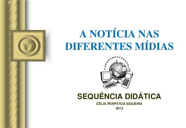 A NOTÍCIA NAS DIFERENTES MÍDIAS SEQUÊNCIA DIDÁTICA CÉLIA PERPETUA SIQUEIRA 2013