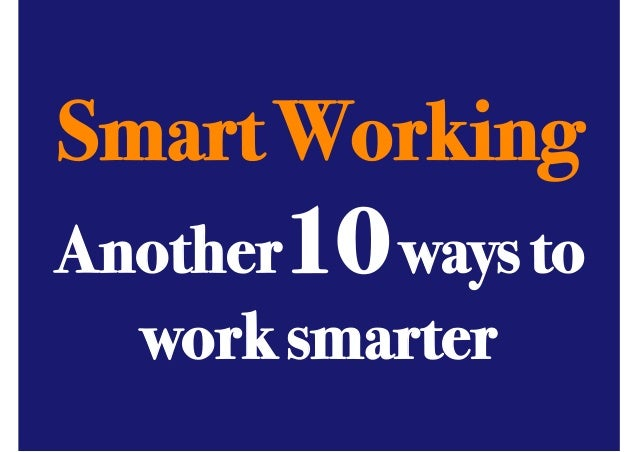 Smart Working! ANOTHER 10 WAYS TO BE A SMART WORKER  Another10 ways to! work smarter!