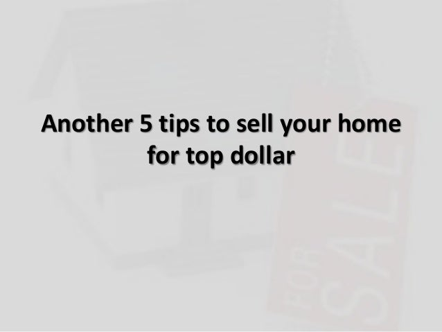 Another 5 tips to sell your homefor top dollar