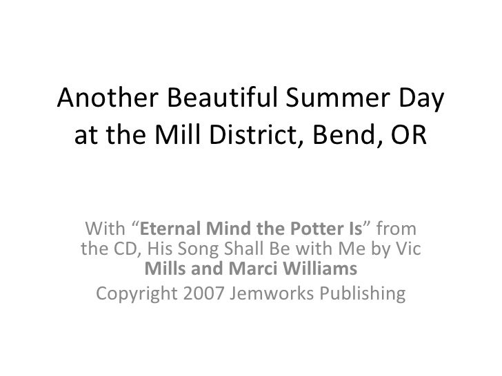 "Another Beautiful Summer Day at the Mill District, Bend, OR<br />With ""Eternal Mind the Potter Is"" from the CD, His Song S..."