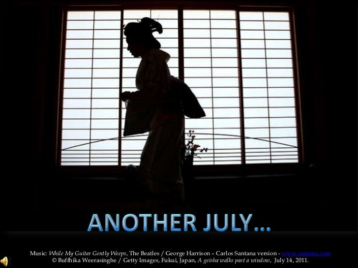 ANOTHER JULY…<br />Music: While My Guitar Gently Weeps, The Beatles / George Harrison – Carlos Santana version - www.santa...