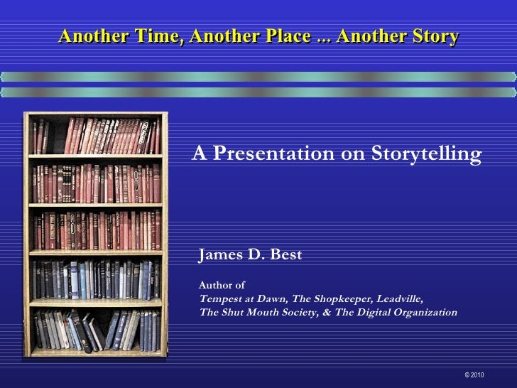 A Presentation on Storytelling James D. Best Author of Tempest at Dawn, The Shopkeeper, Leadville,  The Shut Mouth Society...
