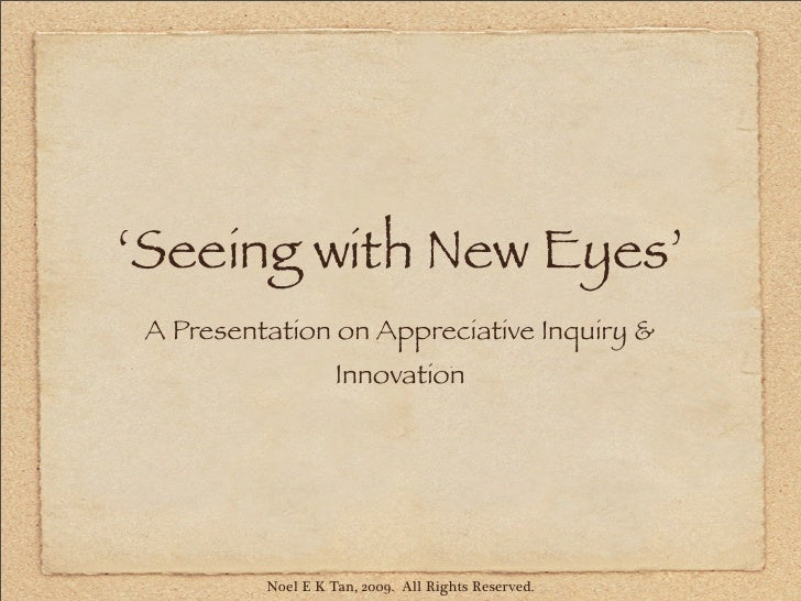 'Seeing with New Eyes'  A Presentation on Appreciative Inquiry &                     Innovation               Noel E K Tan...