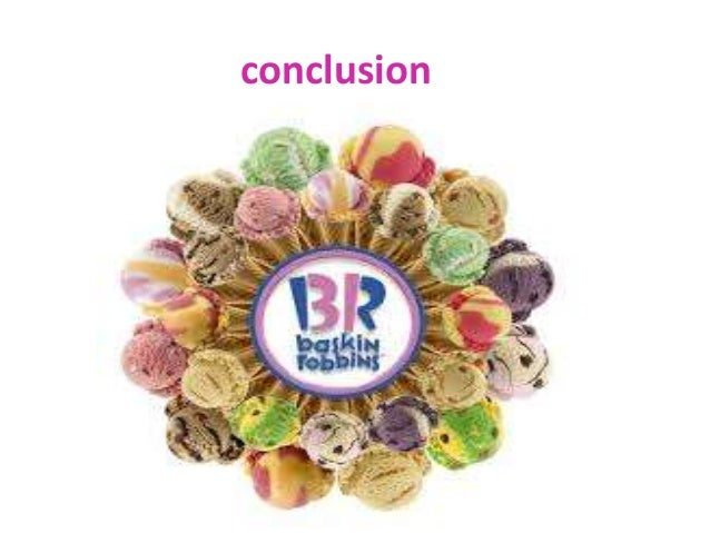 conclusion baskin robbins Baskin-robbins is a global chain of ice cream by burt baskin and irv robbins founded in 1953, through the merger of its ice cream parlour in glendale, california he claims it is the world's largest chain of specialty ice cream shops, with more than 5,800 locations, 2800 located in the united states.