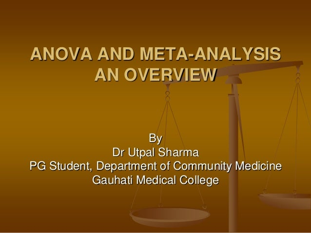By Dr Utpal Sharma PG Student, Department of Community Medicine Gauhati Medical College ANOVA AND META-ANALYSIS AN OVERVIEW