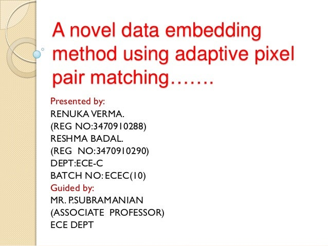 A novel data embeddingmethod using adaptive pixelpair matching…….Presented by:RENUKA VERMA.(REG NO:3470910288)RESHMA BADAL...