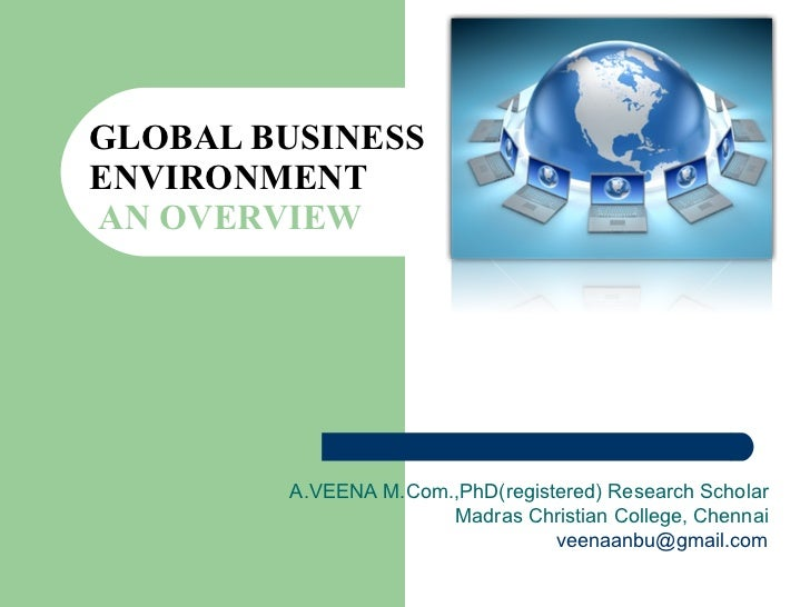 GLOBAL BUSINESS ENVIRONMENT   AN OVERVIEW A.VEENA M.Com.,PhD(registered) Research Scholar Madras Christian College, Chenna...