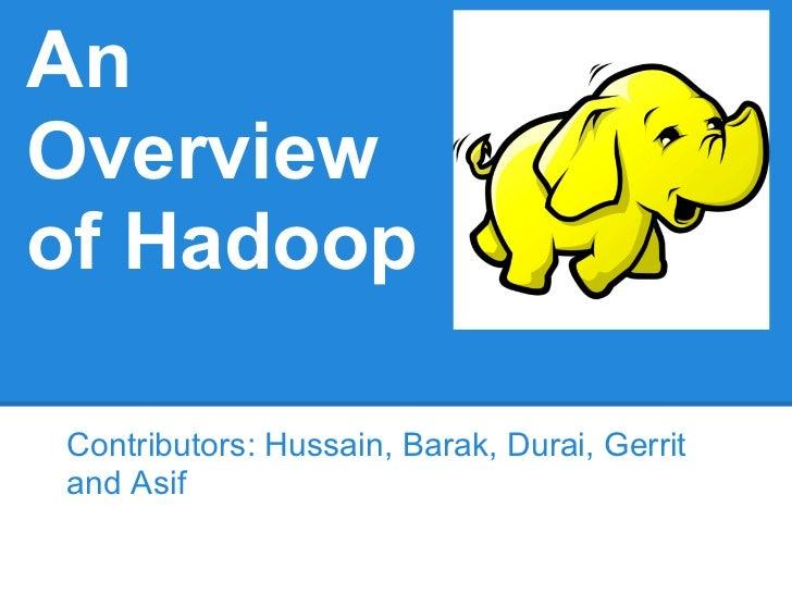 AnOverviewof HadoopContributors: Hussain, Barak, Durai, Gerritand Asif