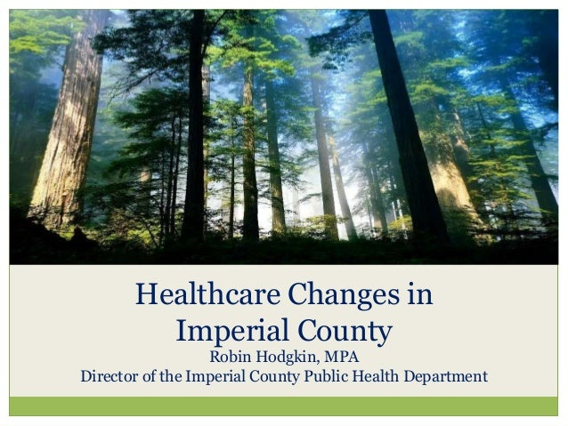 An Overview of Healthcare Changes in Imperial County Robin Hodgkin, MPA Director of the Imperial County Public Health Depa...