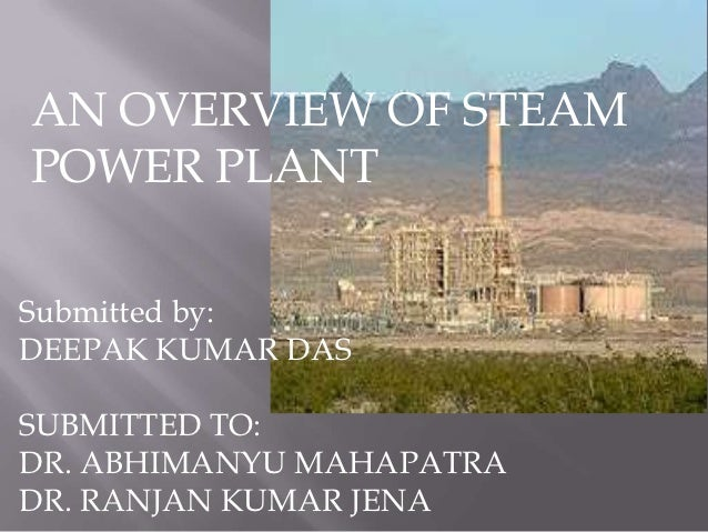 AN OVERVIEW OF STEAMPOWER PLANTSubmitted by:DEEPAK KUMAR DASSUBMITTED TO:DR. ABHIMANYU MAHAPATRADR. RANJAN KUMAR JENA