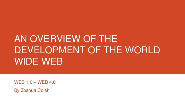 AN OVERVIEW OF THE DEVELOPMENT OF THE WORLD WIDE WEB WEB 1.0 – WEB 4.0 By Zoshua Colah