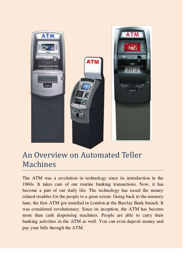 An Overview on Automated TellerMachinesThe ATM was a revolution in technology since its introduction in the1960s. It takes...